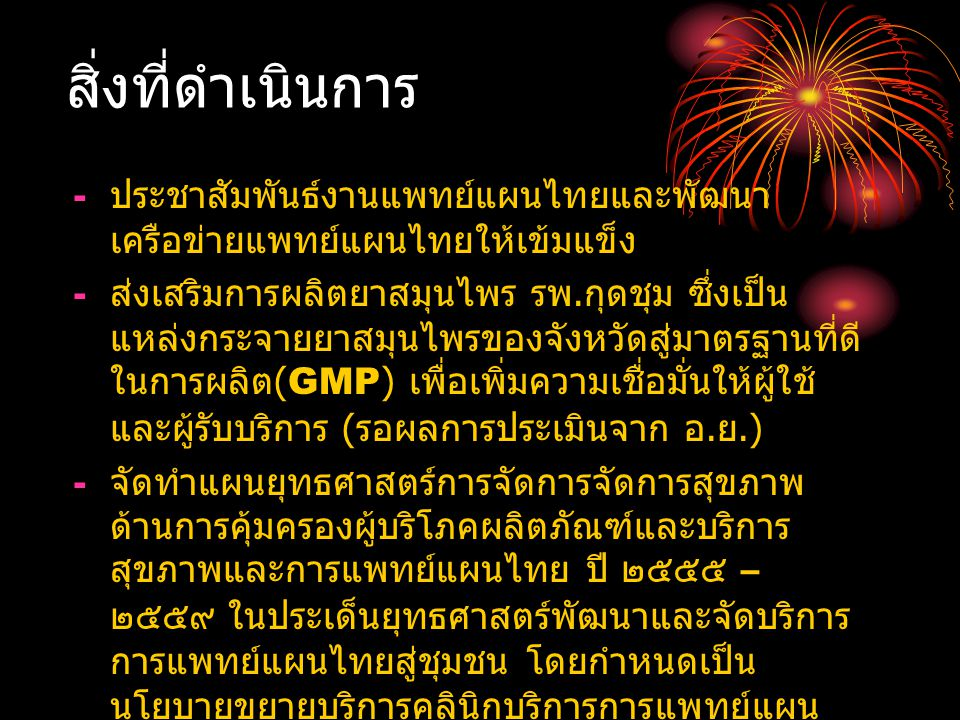 สิ่งที่ดำเนินการ - ประชาสัมพันธ์งานแพทย์แผนไทยและพัฒนา เครือข่ายแพทย์แผนไทยให้เข้มแข็ง - ส่งเสริมการผลิตยาสมุนไพร รพ.