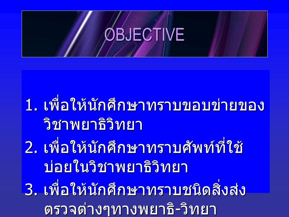 OBJECTIVE 1. เพื่อให้นักศึกษาทราบขอบข่ายของ วิชาพยาธิวิทยา 2.