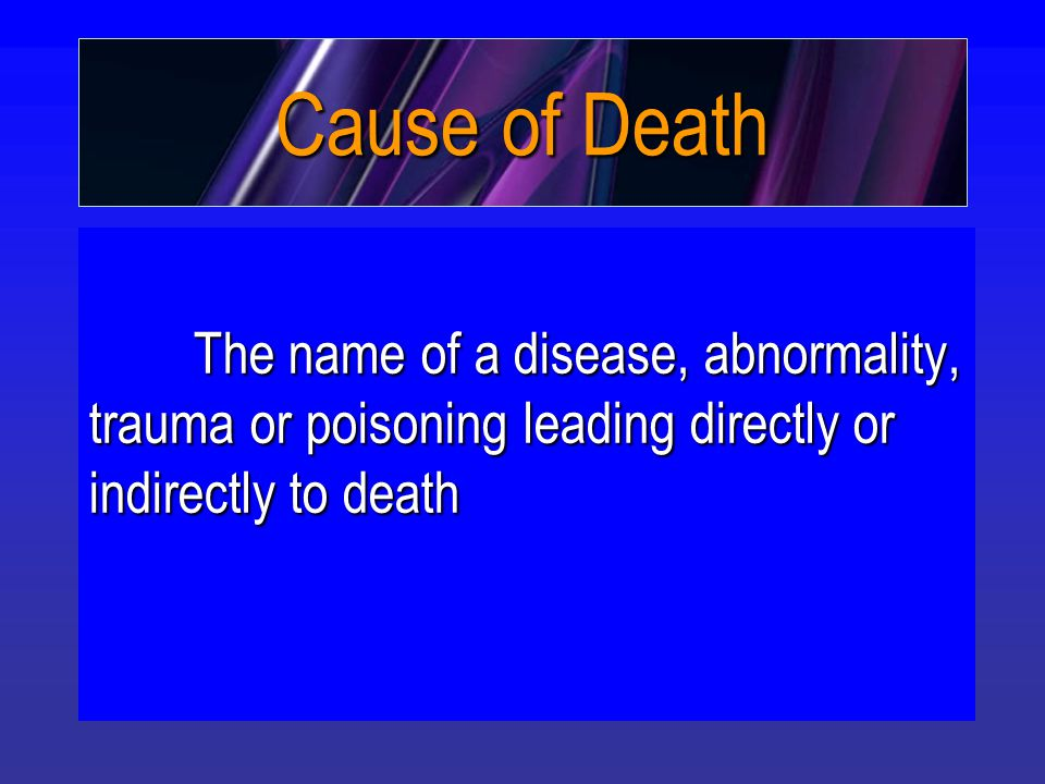 Cause of Death The name of a disease, abnormality, trauma or poisoning leading directly or indirectly to death