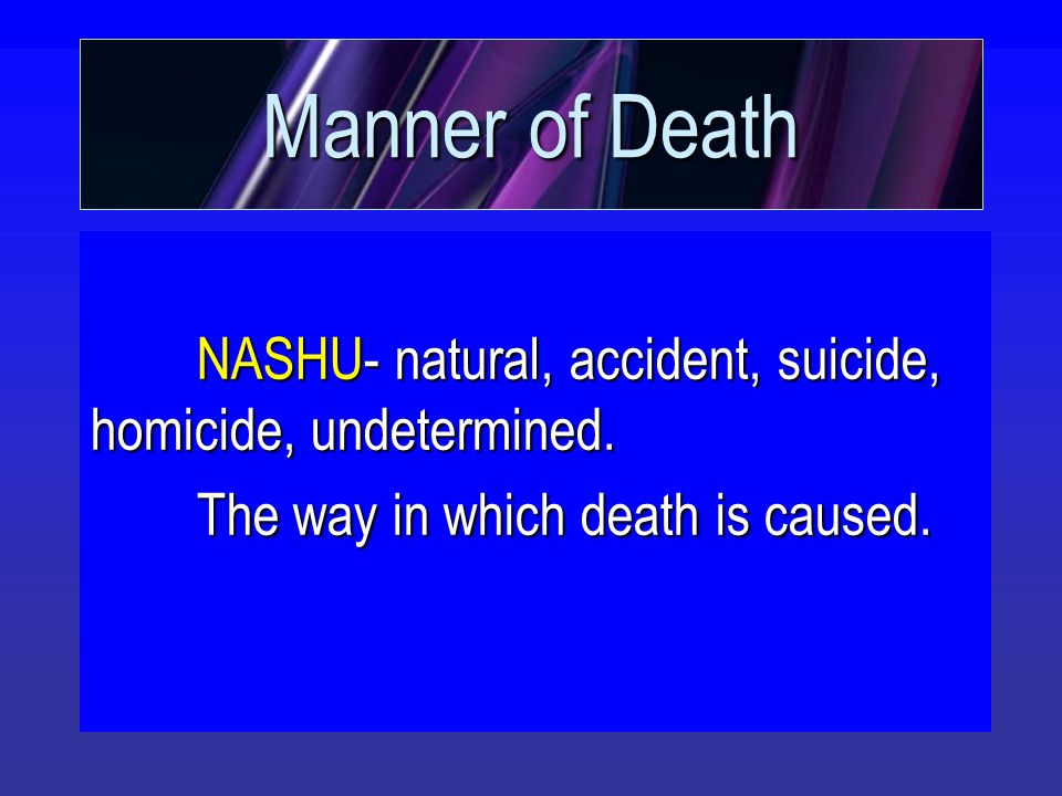 Manner of Death NASHU- natural, accident, suicide, homicide, undetermined. The way in which death is caused.