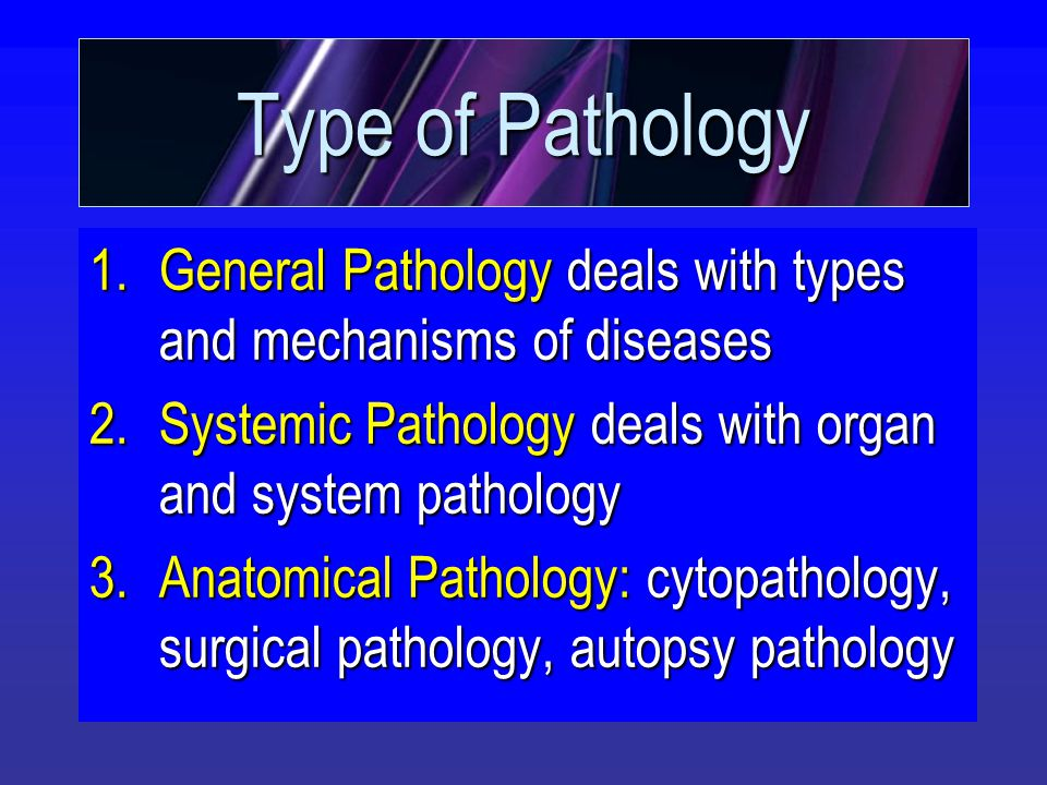 Type of Pathology 1.General Pathology deals with types and mechanisms of diseases 2.Systemic Pathology deals with organ and system pathology 3.Anatomical Pathology: cytopathology, surgical pathology, autopsy pathology