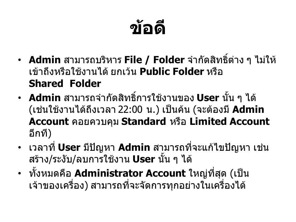 ข้อดี Admin สามารถบริหาร File / Folder จำกัดสิทธิ์ต่าง ๆ ไม่ให้ เข้าถึงหรือใช้งานได้ ยกเว้น Public Folder หรือ Shared Folder Admin สามารถจำกัดสิทธิ์การใช้งานของ User นั้น ๆ ได้ ( เช่นใช้งานได้ถึงเวลา 22:00 น.) เป็นค้น ( จะต้องมี Admin Account คอยควบคุม Standard หรือ Limited Account อีกที ) เวลาที่ User มีปัญหา Admin สามารถที่จะแก้ไขปัญหา เช่น สร้าง / ระงับ / ลบการใช้งาน User นั้น ๆ ได้ ทั้งหมดคือ Administrator Account ใหญ่ที่สุด ( เป็น เจ้าของเครื่อง ) สามารถที่จะจัดการทุกอย่างในเครื่องได้