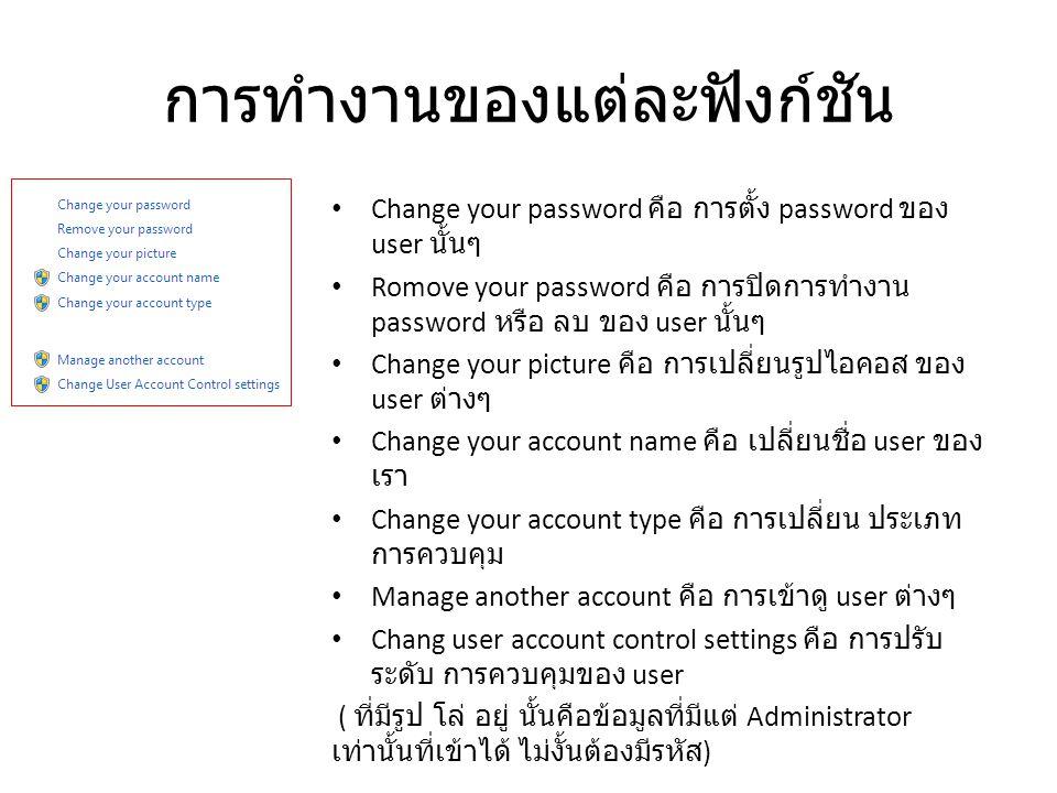การทำงานของแต่ละฟังก์ชัน Change your password คือ การตั้ง password ของ user นั้นๆ Romove your password คือ การปิดการทำงาน password หรือ ลบ ของ user นั้นๆ Change your picture คือ การเปลี่ยนรูปไอคอส ของ user ต่างๆ Change your account name คือ เปลี่ยนชื่อ user ของ เรา Change your account type คือ การเปลี่ยน ประเภท การควบคุม Manage another account คือ การเข้าดู user ต่างๆ Chang user account control settings คือ การปรับ ระดับ การควบคุมของ user ( ที่มีรูป โล่ อยู่ นั้นคือข้อมูลที่มีแต่ Administrator เท่านั้นที่เข้าได้ ไม่งั้นต้องมีรหัส )