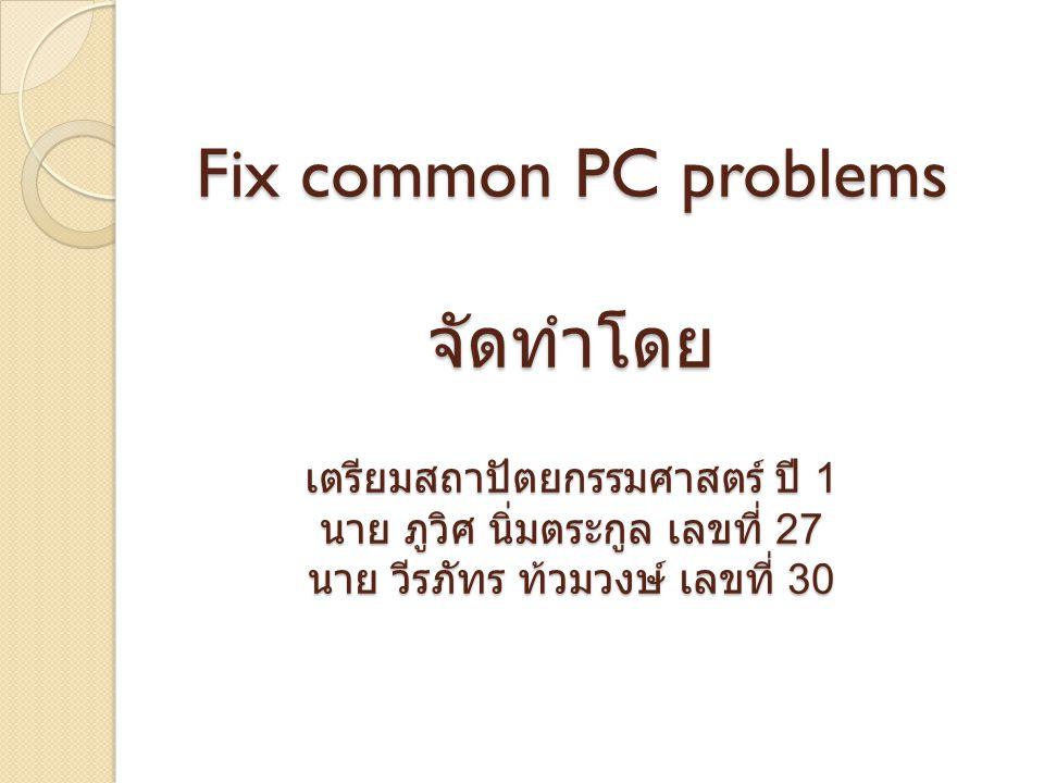 Fix common PC problems จัดทำโดย เตรียมสถาปัตยกรรมศาสตร์ ปี 1 นาย ภูวิศ นิ่มตระกูล เลขที่ 27 นาย วีรภัทร ท้วมวงษ์ เลขที่ 30