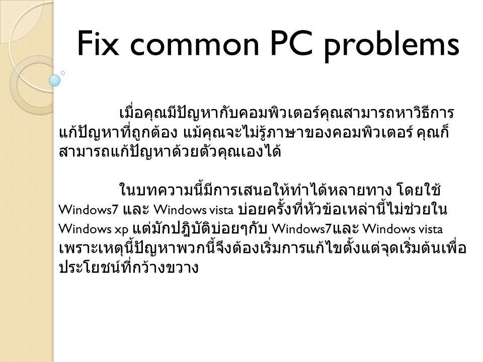 Fix common PC problems เมื่อคุณมีปัญหากับคอมพิวเตอร์คุณสามารถหาวิธีการ แก้ปัญหาที่ถูกต้อง แม้คุณจะไม่รู้ภาษาของคอมพิวเตอร์ คุณก็ สามารถแก้ปัญหาด้วยตัวคุณเองได้ ในบทความนี้มีการเสนอให้ทำได้หลายทาง โดยใช้ Windows7 และ Windows vista บ่อยครั้งที่หัวข้อเหล่านี้ไม่ช่วยใน Windows xp แต่มักปฎิบัติบ่อยๆกับ Windows7 และ Windows vista เพราะเหตุนี้ปัญหาพวกนี้จึงต้องเริ่มการแก้ไขตั้งแต่จุดเริ่มต้นเพื่อ ประโยชน์ที่กว้างขวาง