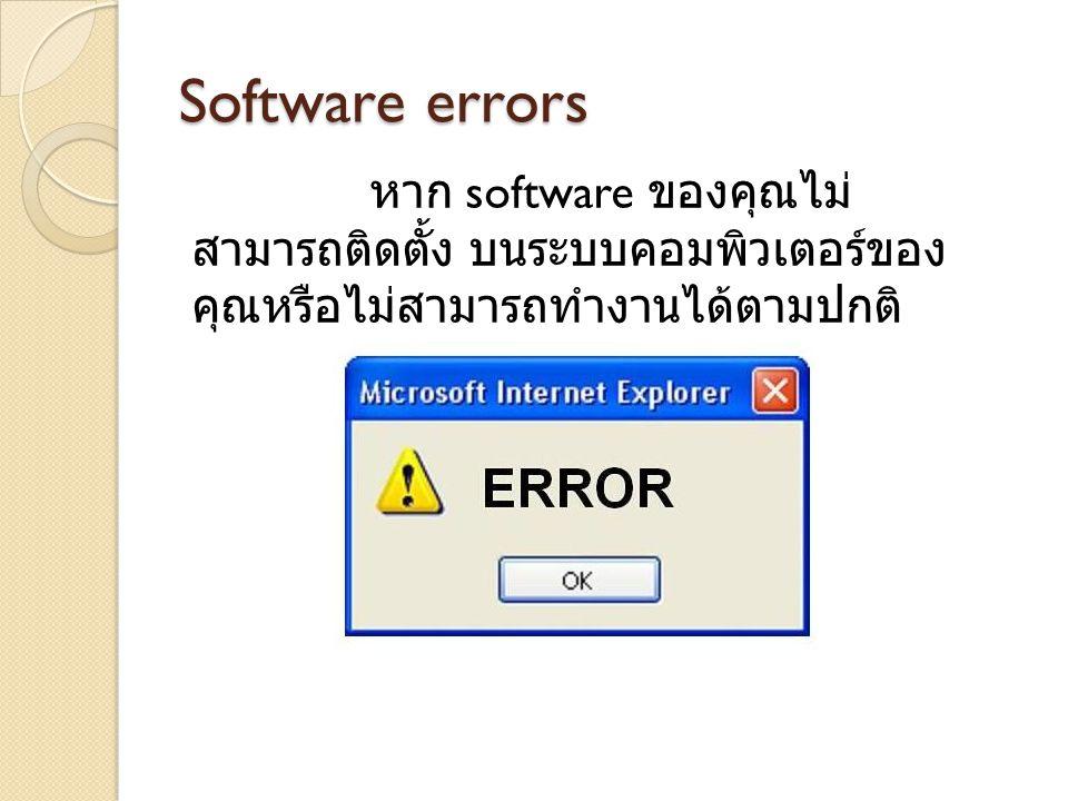 Software errors หาก software ของคุณไม่ สามารถติดตั้ง บนระบบคอมพิวเตอร์ของ คุณหรือไม่สามารถทำงานได้ตามปกติ