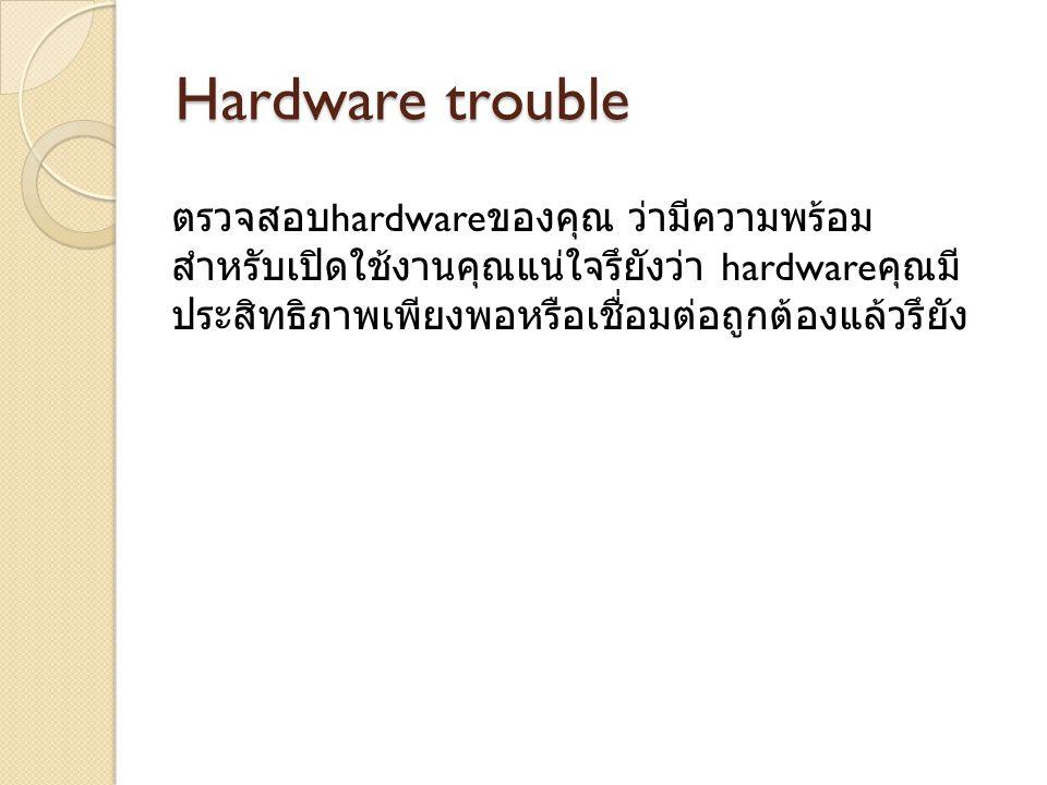 Hardware trouble ตรวจสอบ hardware ของคุณ ว่ามีความพร้อม สำหรับเปิดใช้งานคุณแน่ใจรึยังว่า hardware คุณมี ประสิทธิภาพเพียงพอหรือเชื่อมต่อถูกต้องแล้วรึยัง