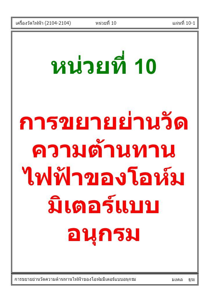 หน่วยที่ 10 การขยายย่านวัด ความต้านทาน ไฟฟ้าของโอห์ม มิเตอร์แบบ อนุกรม เครื่องวัดไฟฟ้า (2104-2104) แผ่นที่ 10-1หน่วยที่ 10 การขยายย่านวัดความต้านทานไฟ
