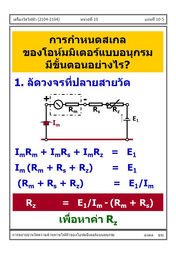 การกำหนดสเกล ของโอห์มมิเตอร์แบบอนุกรม มีขั้นตอนอย่างไร? เครื่องวัดไฟฟ้า (2104-2104) มงคล ธุระ 1. ลัดวงจรที่ปลายสายวัด I m R m + I m R s + I m R z = E