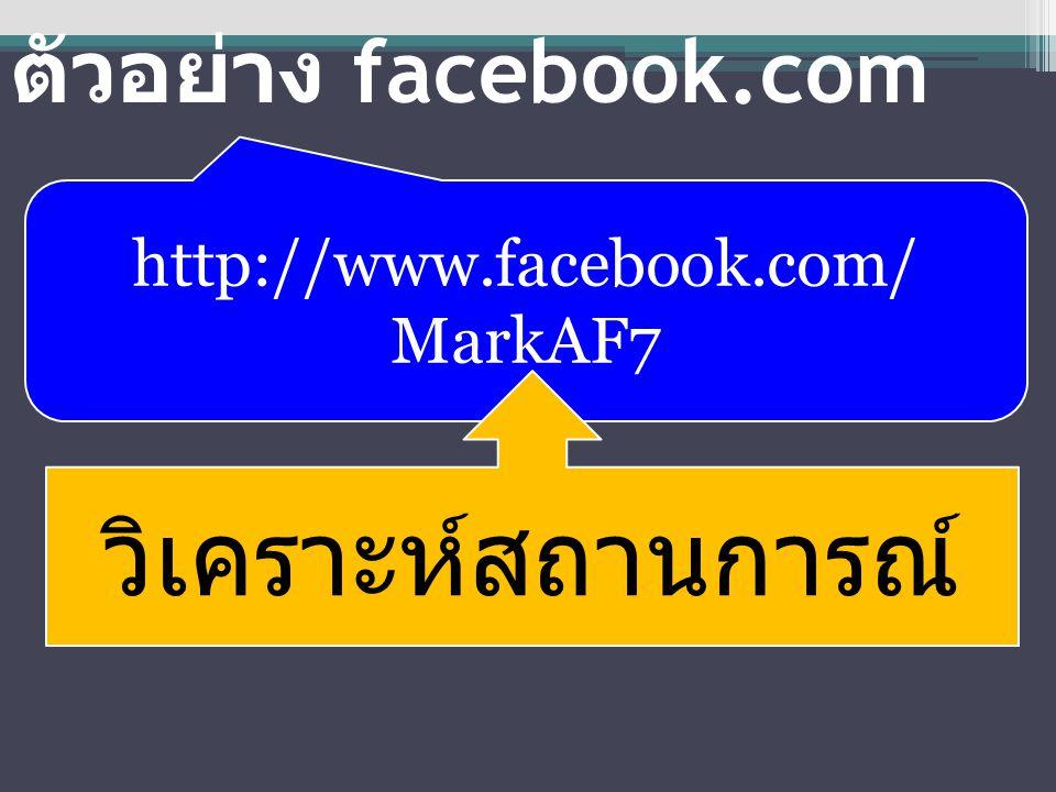 ตัวอย่าง facebook.com http://www.facebook.com/ MarkAF7 วิเคราะห์สถานการณ์