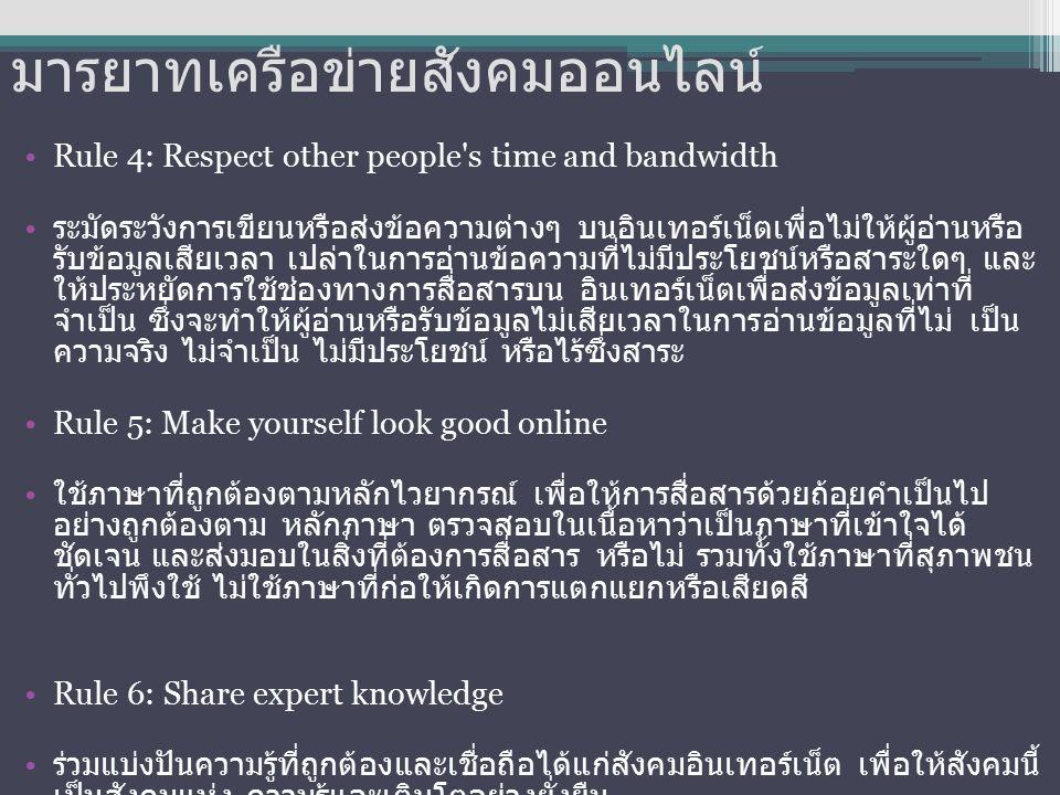 มารยาทเครือข่ายสังคมออนไลน์ Rule 4: Respect other people s time and bandwidth ระมัดระวังการเขียนหรือส่งข้อความต่างๆ บนอินเทอร์เน็ตเพื่อไม่ให้ผู้อ่านหรือ รับข้อมูลเสียเวลา เปล่าในการอ่านข้อความที่ไม่มีประโยชน์หรือสาระใดๆ และ ให้ประหยัดการใช้ช่องทางการสื่อสารบน อินเทอร์เน็ตเพื่อส่งข้อมูลเท่าที่ จำเป็น ซึ่งจะทำให้ผู้อ่านหรือรับข้อมูลไม่เสียเวลาในการอ่านข้อมูลที่ไม่ เป็น ความจริง ไม่จำเป็น ไม่มีประโยชน์ หรือไร้ซึ่งสาระ Rule 5: Make yourself look good online ใช้ภาษาที่ถูกต้องตามหลักไวยากรณ์ เพื่อให้การสื่อสารด้วยถ้อยคำเป็นไป อย่างถูกต้องตาม หลักภาษา ตรวจสอบในเนื้อหาว่าเป็นภาษาที่เข้าใจได้ ชัดเจน และส่งมอบในสิ่งที่ต้องการสื่อสาร หรือไม่ รวมทั้งใช้ภาษาที่สุภาพชน ทั่วไปพึงใช้ ไม่ใช้ภาษาที่ก่อให้เกิดการแตกแยกหรือเสียดสี Rule 6: Share expert knowledge ร่วมแบ่งปันความรู้ที่ถูกต้องและเชื่อถือได้แก่สังคมอินเทอร์เน็ต เพื่อให้สังคมนี้ เป็นสังคมแห่ง ความรู้และเติบโตอย่างยั่งยืน