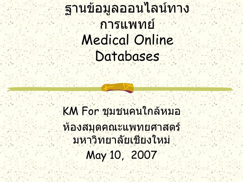 ฐานข้อมูลออนไลน์ทาง การแพทย์ Medical Online Databases KM For ชุมชนคนใกล้หมอ ห้องสมุดคณะแพทยศาสตร์ มหาวิทยาลัยเชียงใหม่ May 10, 2007