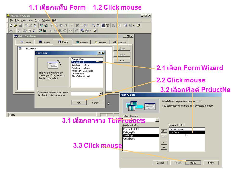 1.1 เลือกแท็บ Form 1.2 Click mouse 2.1 เลือก Form Wizard 2.2 Click mouse 3.1 เลือกตาราง TblProducts 3.2 เลือกฟิลด์ PrductName, UnitPrice 3.3 Click mou