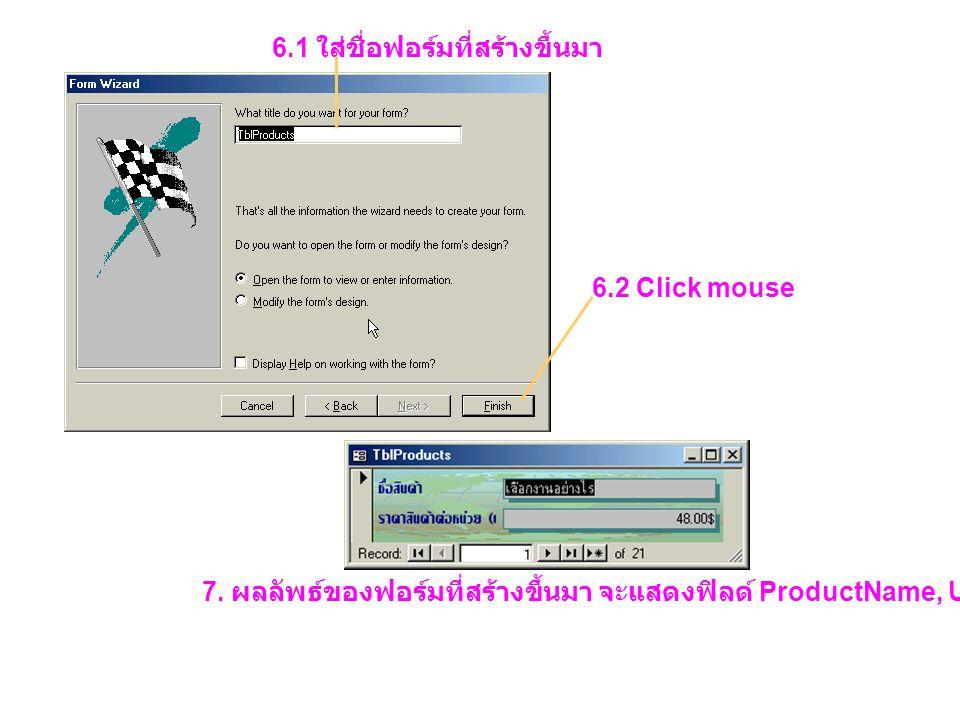 6.1 ใส่ชื่อฟอร์มที่สร้างขึ้นมา 6.2 Click mouse 7. ผลลัพธ์ของฟอร์มที่สร้างขึ้นมา จะแสดงฟิลด์ ProductName, UnitPrice ของตาราง TblProducts