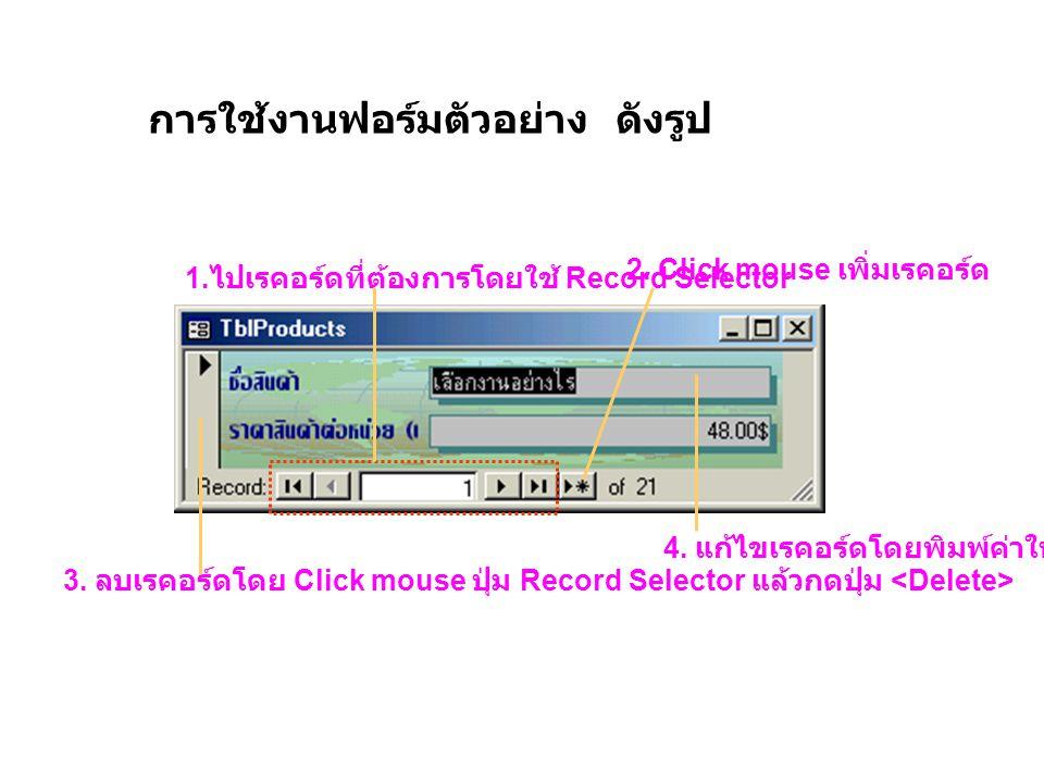 การใช้งานฟอร์มตัวอย่าง ดังรูป 1. ไปเรคอร์ดที่ต้องการโดยใช้ Record Selector 2. Click mouse เพิ่มเรคอร์ด 3. ลบเรคอร์ดโดย Click mouse ปุ่ม Record Selecto