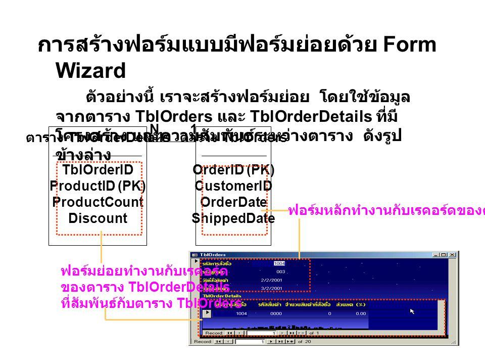 การสร้างฟอร์มแบบมีฟอร์มย่อยด้วย Form Wizard ตัวอย่างนี้ เราจะสร้างฟอร์มย่อย โดยใช้ข้อมูล จากตาราง TblOrders และ TblOrderDetails ที่มี โครงสร้าง และความสัมพันธ์ระหว่างตาราง ดังรูป ข้างล่าง ตาราง TblOrderDetails TblOrderID ProductID (PK) ProductCount Discount ตาราง TblOrders OrderID (PK) CustomerID OrderDate ShippedDate N1 ฟอร์มหลักทำงานกับเรคอร์ดของตาราง TblOrder ฟอร์มย่อยทำงานกับเรคอร์ด ของตาราง TblOrderDetails ที่สัมพันธ์กับตาราง TblOrders