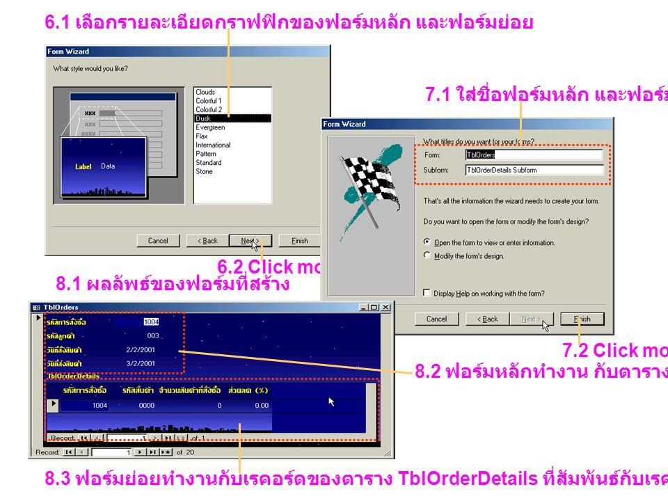 6.1 เลือกรายละเอียดกราฟฟิกของฟอร์มหลัก และฟอร์มย่อย 6.2 Click mouse 7.1 ใส่ชื่อฟอร์มหลัก และฟอร์มย่อย 7.2 Click mouse 8.1 ผลลัพธ์ของฟอร์มที่สร้าง 8.2 ฟอร์มหลักทำงาน กับตาราง TblOrders 8.3 ฟอร์มย่อยทำงานกับเรคอร์ดของตาราง TblOrderDetails ที่สัมพันธ์กับเรคอร์ดของตาราง TblOrders