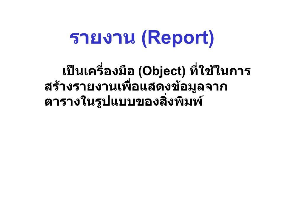 รายงาน (Report) เป็นเครื่องมือ (Object) ที่ใช้ในการ สร้างรายงานเพื่อแสดงข้อมูลจาก ตารางในรูปแบบของสิ่งพิมพ์