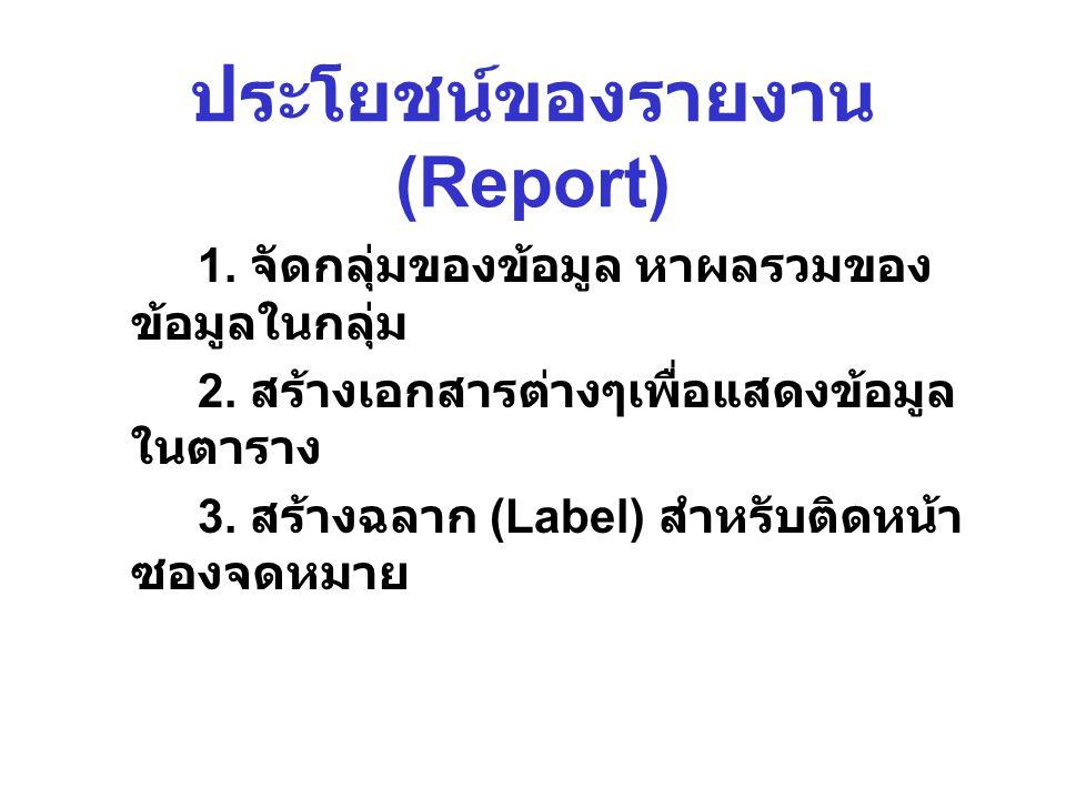 ประโยชน์ของรายงาน (Report) 1. จัดกลุ่มของข้อมูล หาผลรวมของ ข้อมูลในกลุ่ม 2. สร้างเอกสารต่างๆเพื่อแสดงข้อมูล ในตาราง 3. สร้างฉลาก (Label) สำหรับติดหน้า