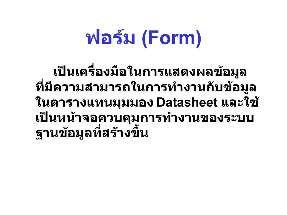 ฟอร์ม (Form) เป็นเครื่องมือในการแสดงผลข้อมูล ที่มีความสามารถในการทำงานกับข้อมูล ในตารางแทนมุมมอง Datasheet และใช้ เป็นหน้าจอควบคุมการทำงานของระบบ ฐานข