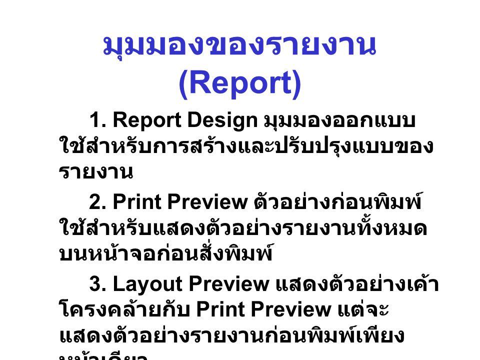 มุมมองของรายงาน (Report) 1. Report Design มุมมองออกแบบ ใช้สำหรับการสร้างและปรับปรุงแบบของ รายงาน 2. Print Preview ตัวอย่างก่อนพิมพ์ ใช้สำหรับแสดงตัวอย