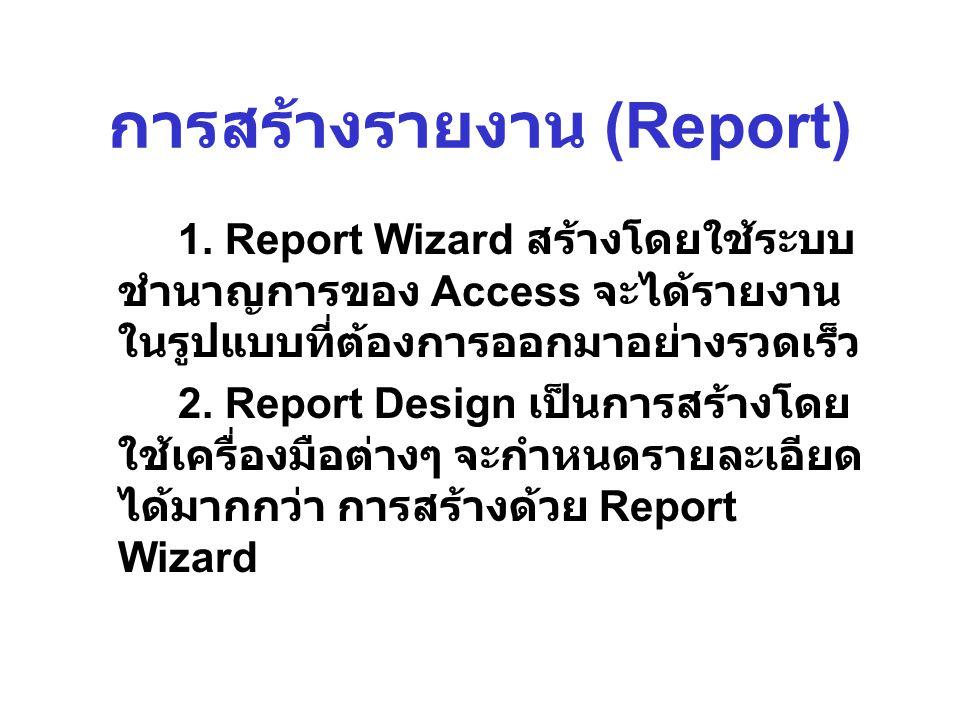 การสร้างรายงาน (Report) 1. Report Wizard สร้างโดยใช้ระบบ ชำนาญการของ Access จะได้รายงาน ในรูปแบบที่ต้องการออกมาอย่างรวดเร็ว 2. Report Design เป็นการสร