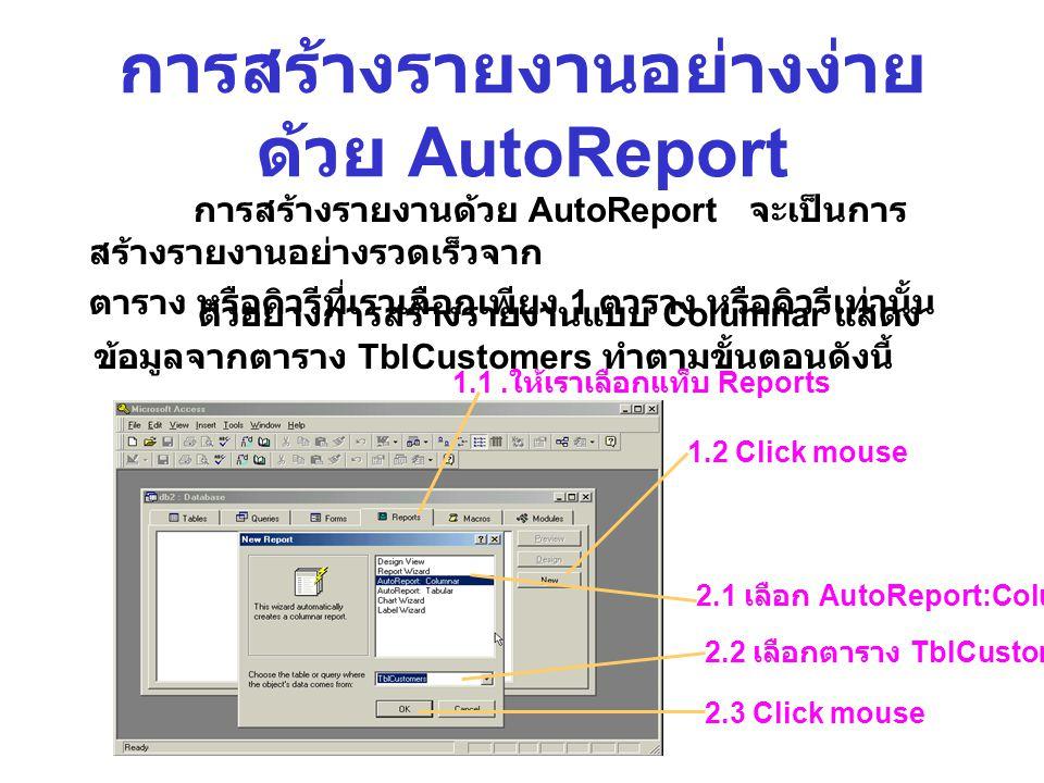การสร้างรายงานอย่างง่าย ด้วย AutoReport การสร้างรายงานด้วย AutoReport จะเป็นการ สร้างรายงานอย่างรวดเร็วจาก ตาราง หรือคิวรีที่เราเลือกเพียง 1 ตาราง หรื