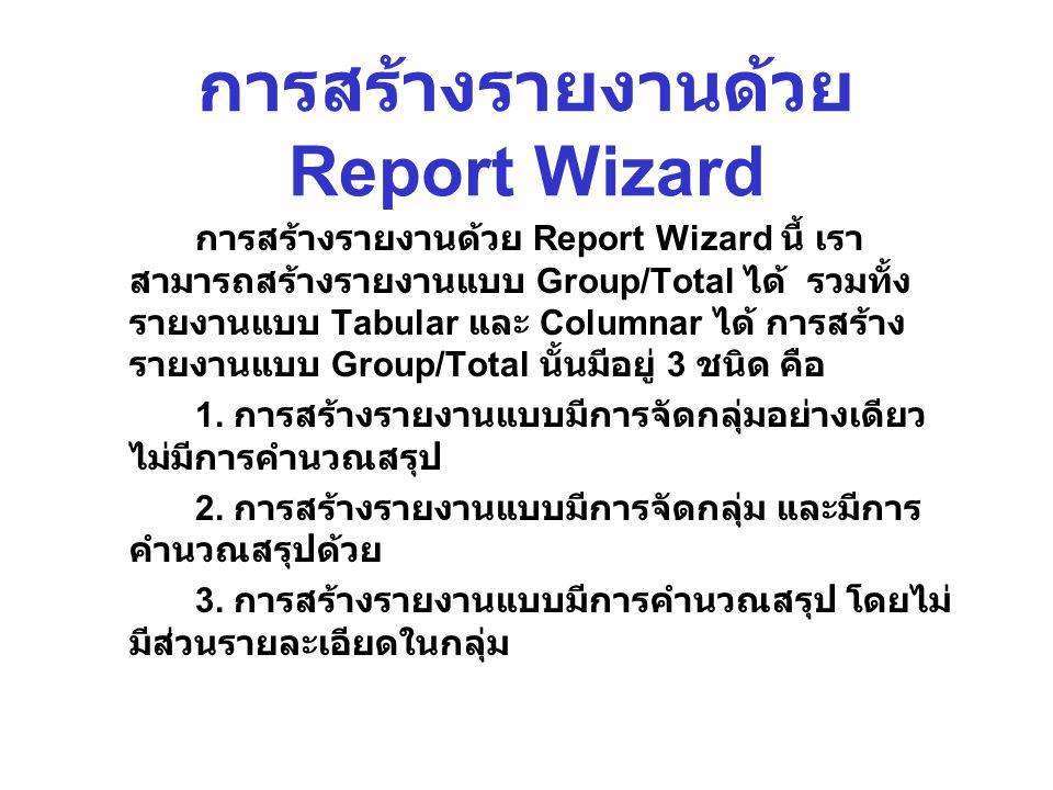 การสร้างรายงานด้วย Report Wizard การสร้างรายงานด้วย Report Wizard นี้ เรา สามารถสร้างรายงานแบบ Group/Total ได้ รวมทั้ง รายงานแบบ Tabular และ Columnar ได้ การสร้าง รายงานแบบ Group/Total นั้นมีอยู่ 3 ชนิด คือ 1.