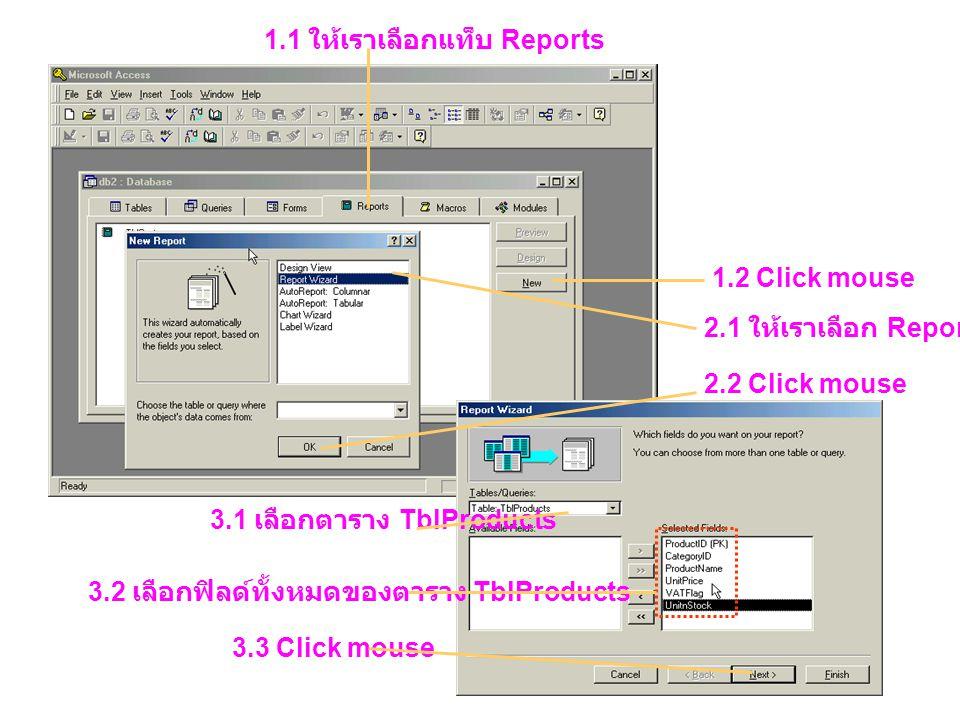 1.1 ให้เราเลือกแท็บ Reports 1.2 Click mouse 2.1 ให้เราเลือก Report Wizard 2.2 Click mouse 3.1 เลือกตาราง TblProducts 3.2 เลือกฟิลด์ทั้งหมดของตาราง Tbl