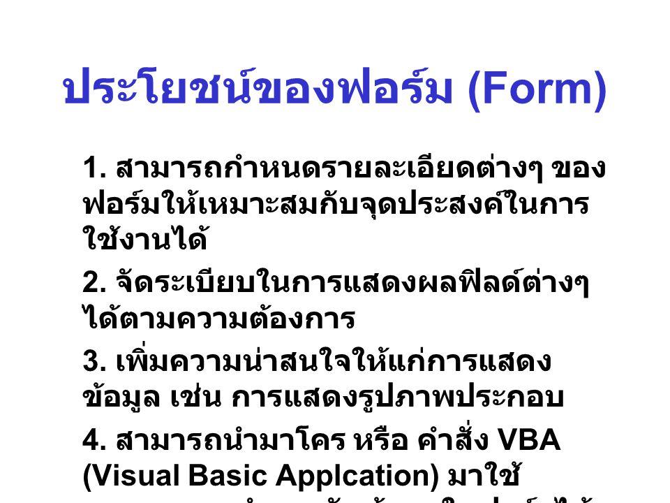 ประโยชน์ของฟอร์ม (Form) 1. สามารถกำหนดรายละเอียดต่างๆ ของ ฟอร์มให้เหมาะสมกับจุดประสงค์ในการ ใช้งานได้ 2. จัดระเบียบในการแสดงผลฟิลด์ต่างๆ ได้ตามความต้อ