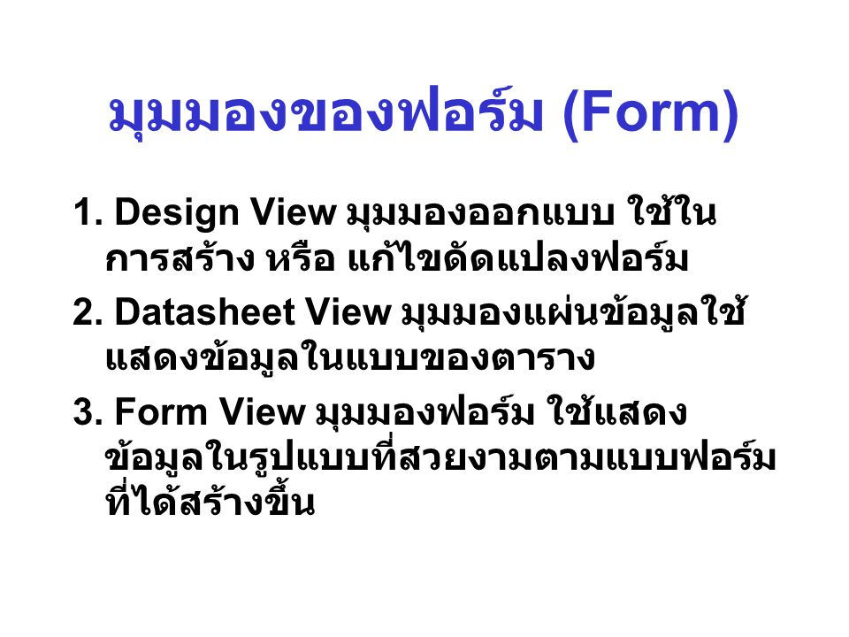 มุมมองของฟอร์ม (Form) 1. Design View มุมมองออกแบบ ใช้ใน การสร้าง หรือ แก้ไขดัดแปลงฟอร์ม 2. Datasheet View มุมมองแผ่นข้อมูลใช้ แสดงข้อมูลในแบบของตาราง