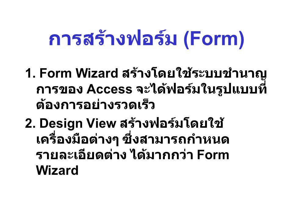 การสร้างฟอร์ม (Form) 1. Form Wizard สร้างโดยใช้ระบบชำนาญ การของ Access จะได้ฟอร์มในรูปแบบที่ ต้องการอย่างรวดเร็ว 2. Design View สร้างฟอร์มโดยใช้ เครื่