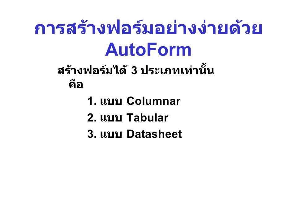 การสร้างฟอร์มอย่างง่ายด้วย AutoForm สร้างฟอร์มได้ 3 ประเภทเท่านั้น คือ 1. แบบ Columnar 2. แบบ Tabular 3. แบบ Datasheet