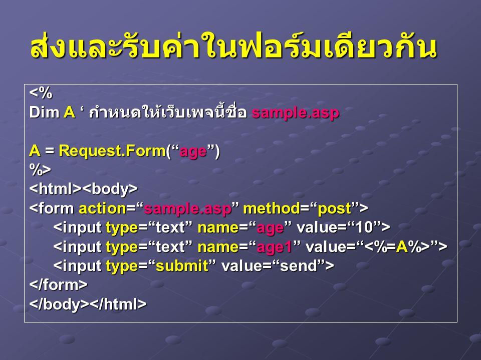 ส่งและรับค่าในฟอร์มเดียวกัน <% Dim A ' กำหนดให้เว็บเพจนี้ชื่อ sample.asp A = Request.Form( age ) %><html><body> > > </form></body></html>
