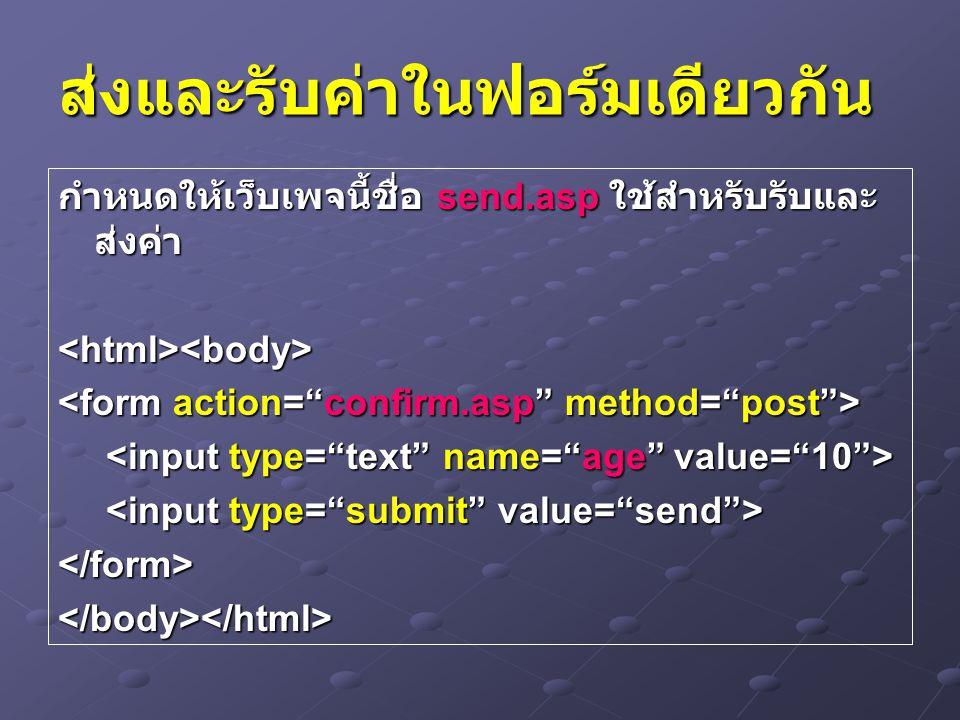 ส่งและรับค่าในฟอร์มเดียวกัน กำหนดให้เว็บเพจนี้ชื่อ send.asp ใช้สำหรับรับและ ส่งค่า <html><body> </form></body></html>