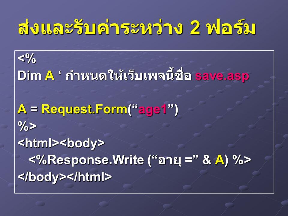 ส่งและรับค่าระหว่าง 2 ฟอร์ม <% Dim A ' กำหนดให้เว็บเพจนี้ชื่อ save.asp A = Request.Form( age1 ) %><html><body> </body></html>