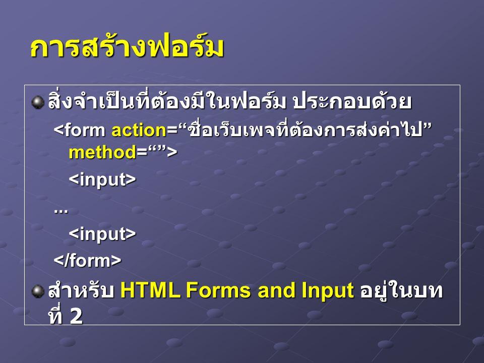 การสร้างฟอร์ม สิ่งจำเป็นที่ต้องมีในฟอร์ม ประกอบด้วย <input>...<input></form> สำหรับ HTML Forms and Input อยู่ในบท ที่ 2
