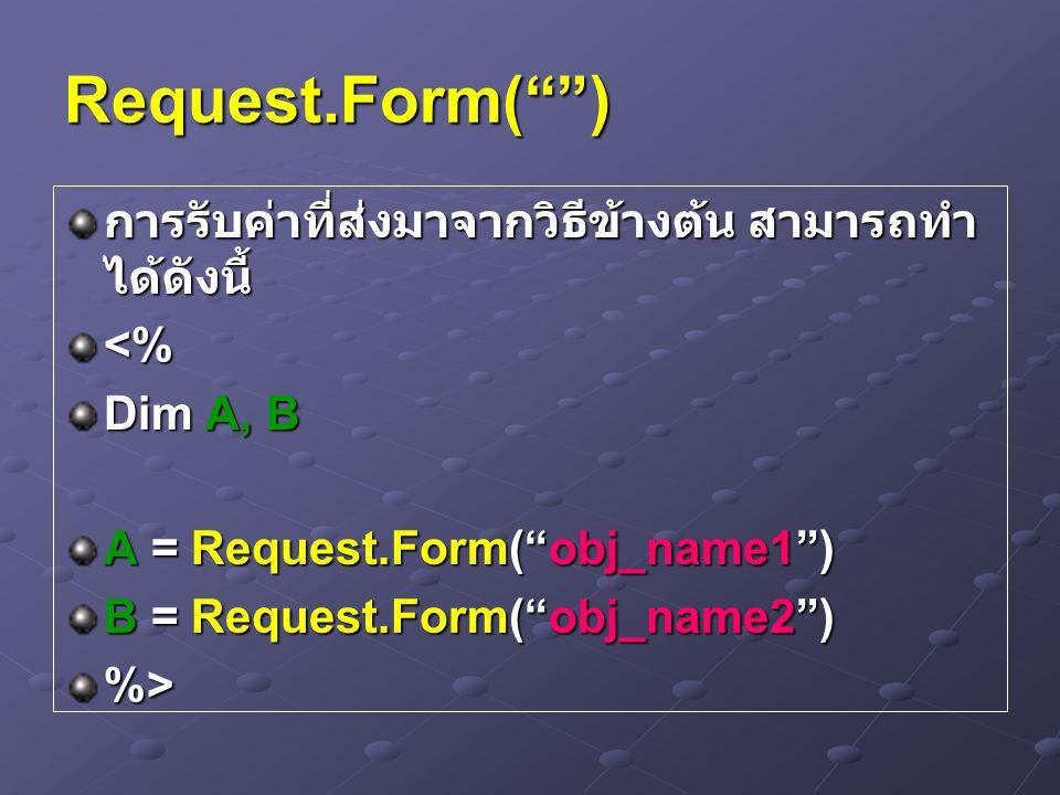 Request.Form( ) การรับค่าที่ส่งมาจากวิธีข้างต้น สามารถทำ ได้ดังนี้ <% Dim A, B A = Request.Form( obj_name1 ) B = Request.Form( obj_name2 ) %>
