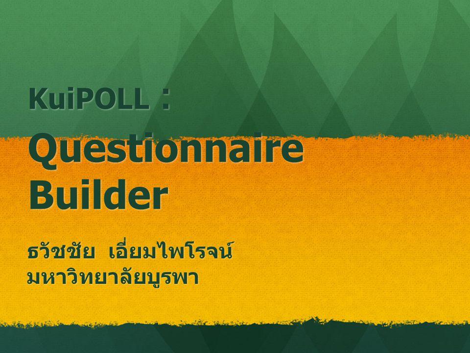 KuiPOLL : Questionnaire Builder ธวัชชัย เอี่ยมไพโรจน์ มหาวิทยาลัยบูรพา