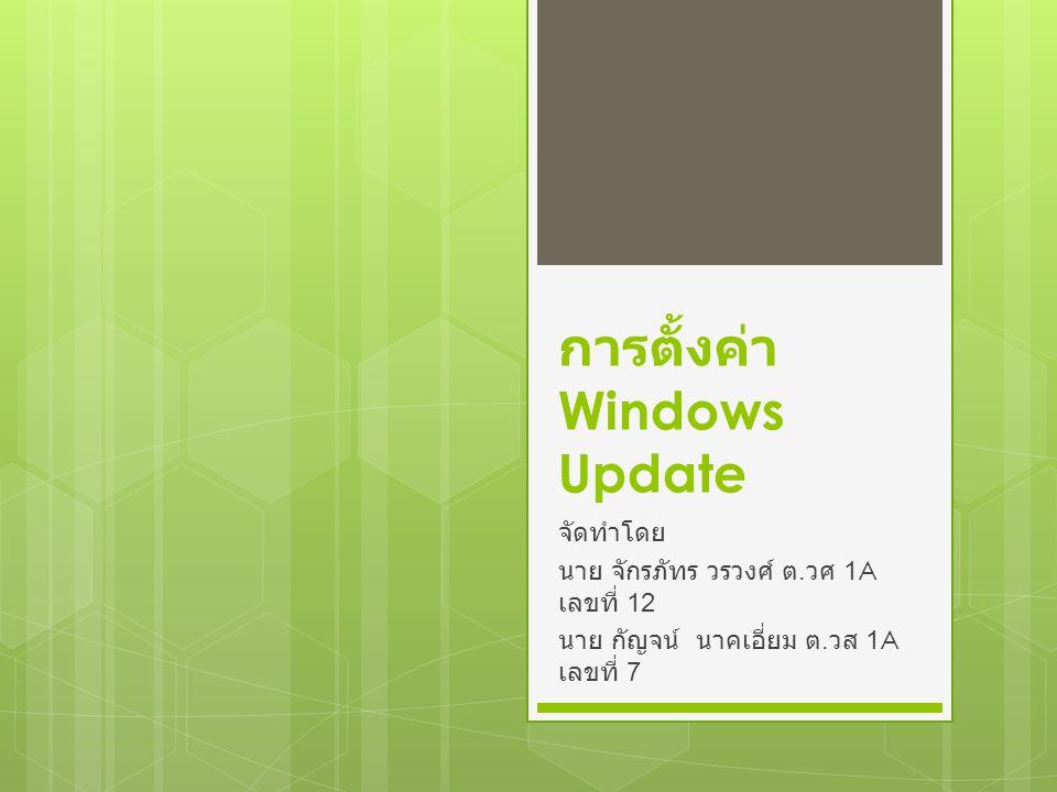 การตั้งค่า Windows Update จัดทำโดย นาย จักรภัทร วรวงศ์ ต. วศ 1A เลขที่ 12 นาย กัญจน์ นาคเอี่ยม ต. วส 1A เลขที่ 7