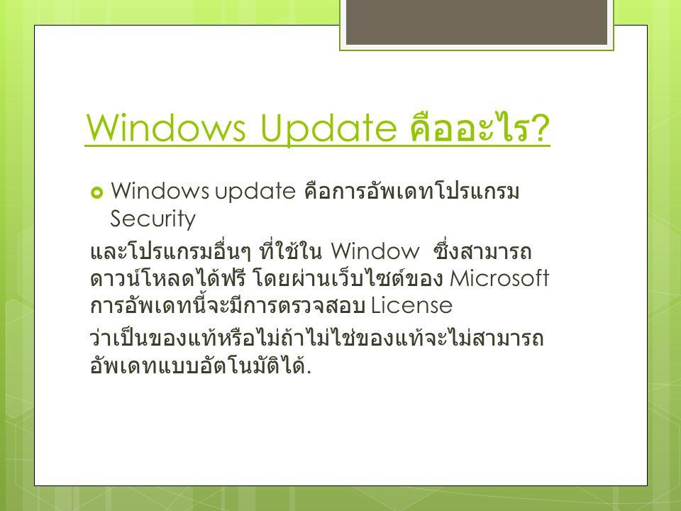 Windows Update คืออะไร ?  Windows update คือการอัพเดทโปรแกรม Security และโปรแกรมอื่นๆ ที่ใช้ใน Window ซึ่งสามารถ ดาวน์โหลดได้ฟรี โดยผ่านเว็บไซต์ของ M