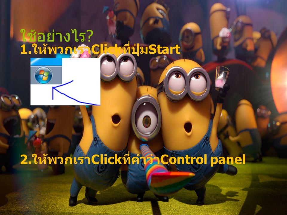 ใช้อย่างไร ? 1. ให้พวกเรา Click ที่ปุ่ม Start 2. ให้พวกเรา Click ที่คำว่า Control panel