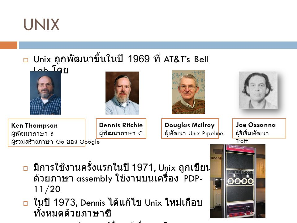 UNIX  Unix ถูกพัฒนาขึ้นในปี 1969 ที่ AT&T's Bell Lab โดย  มีการใช้งานครั้งแรกในปี 1971, Unix ถูกเขียน ด้วยภาษา assembly ใข้งานบนเครื่อง PDP- 11/20 
