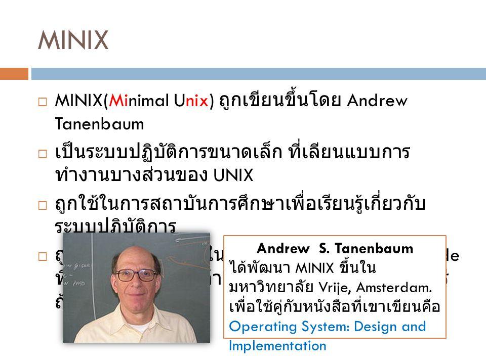 MINIX  MINIX(Minimal Unix) ถูกเขียนขึ้นโดย Andrew Tanenbaum  เป็นระบบปฏิบัติการขนาดเล็ก ที่เลียนแบบการ ทำงานบางส่วนของ UNIX  ถูกใช้ในการสถาบันการศึ
