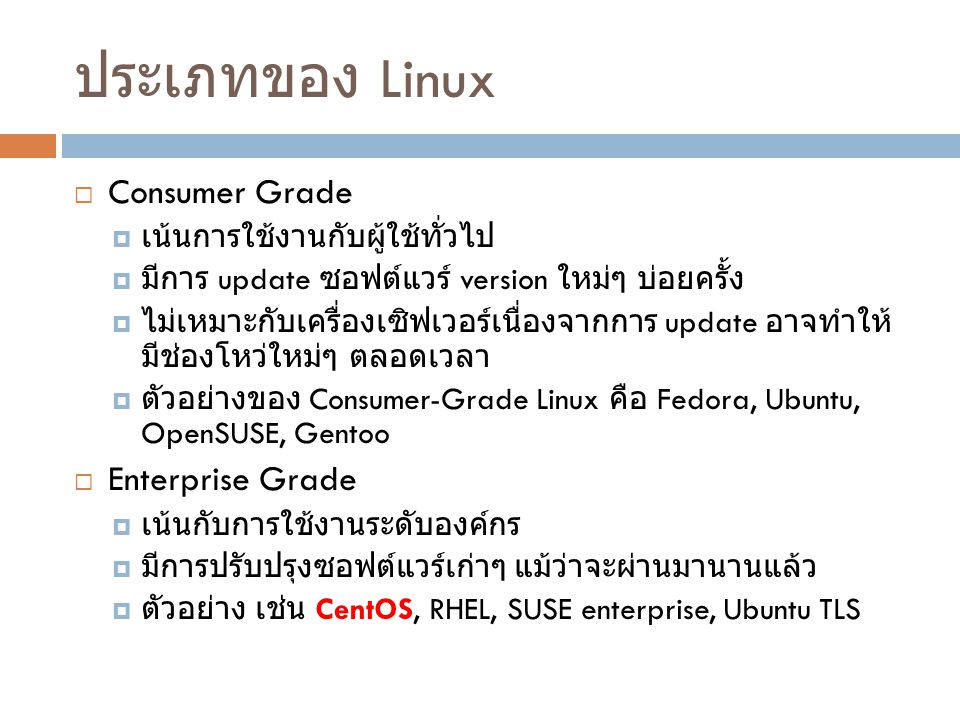 ประเภทของ Linux  Consumer Grade  เน้นการใช้งานกับผู้ใช้ทั่วไป  มีการ update ซอฟต์แวร์ version ใหม่ๆ บ่อยครั้ง  ไม่เหมาะกับเครื่องเซิฟเวอร์เนื่องจา