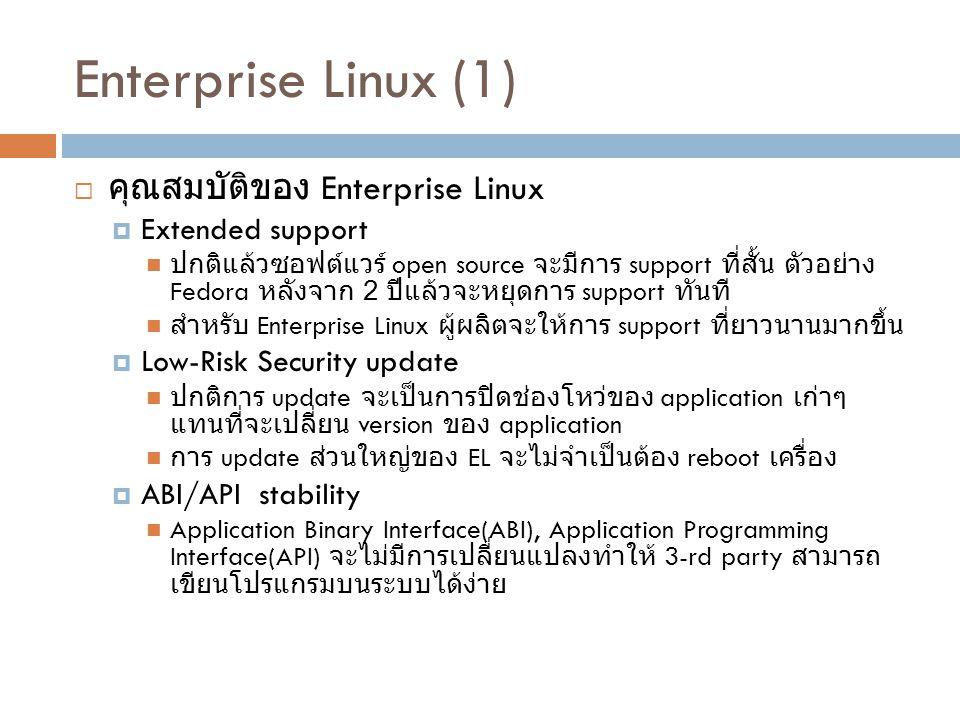 Enterprise Linux (1)  คุณสมบัติของ Enterprise Linux  Extended support ปกติแล้วซอฟต์แวร์ open source จะมีการ support ที่สั้น ตัวอย่าง Fedora หลังจาก