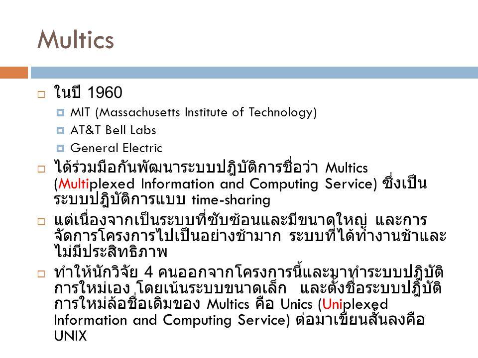 Multics  ในปี 1960  MIT (Massachusetts Institute of Technology)  AT&T Bell Labs  General Electric  ได้ร่วมมือกันพัฒนาระบบปฎิบัติการชื่อว่า Multic