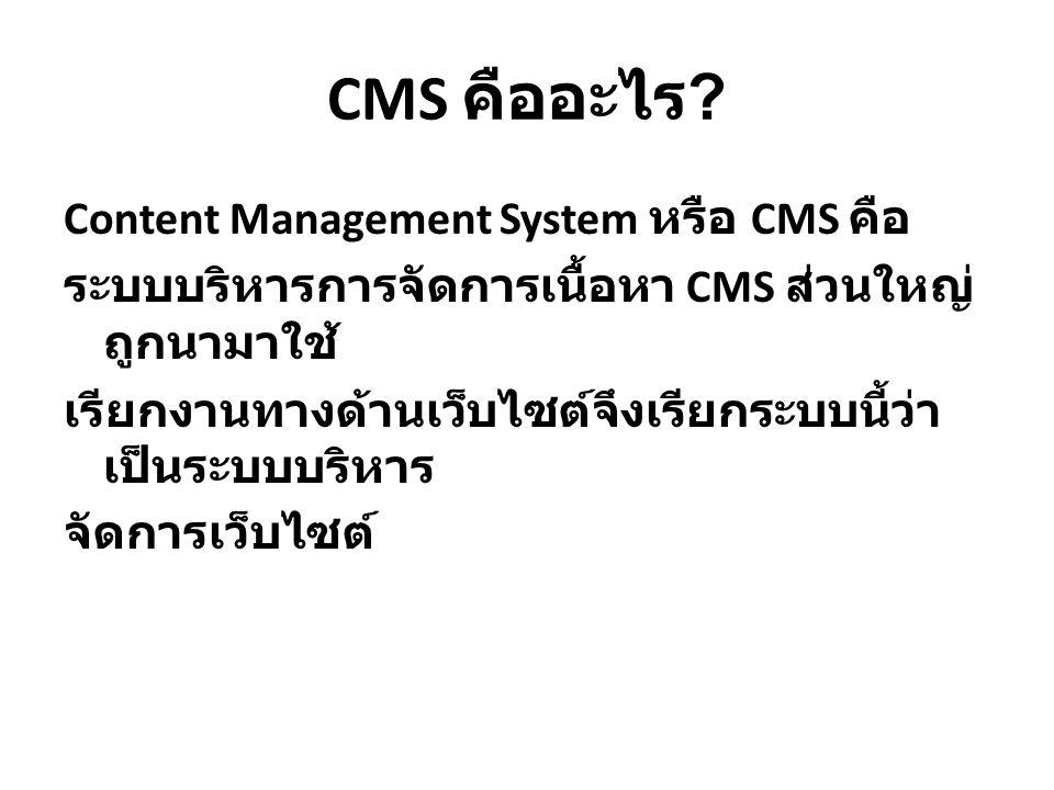 CMS คืออะไร ? Content Management System หรือ CMS คือ ระบบบริหารการจัดการเนื้อหา CMS ส่วนใหญ่ ถูกนามาใช้ เรียกงานทางด้านเว็บไซต์จึงเรียกระบบนี้ว่า เป็น