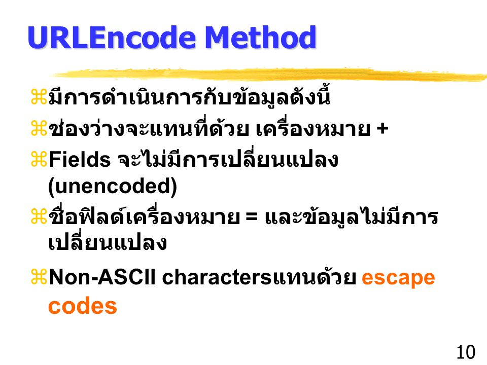 10 URLEncode Method  มีการดำเนินการกับข้อมูลดังนี้  ช่องว่างจะแทนที่ด้วย เครื่องหมาย +  Fields จะไม่มีการเปลี่ยนแปลง (unencoded)  ชื่อฟิลด์เครื่องหมาย = และข้อมูลไม่มีการ เปลี่ยนแปลง  Non-ASCII characters แทนด้วย escape codes