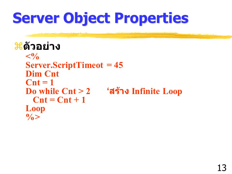 13 Server Object Properties  ตัวอย่าง <% Server.ScriptTimeot = 45 Dim Cnt Cnt = 1 Do while Cnt > 2 ' สร้าง Infinite Loop Cnt = Cnt + 1 Loop %>